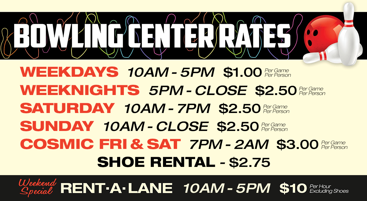 Bowling Center Rates: Weekdays 10am - 5pm $1.00 per game per person, Weeknights 5pm - Close $2.50 per game per person, Saturday 10am - 7pm $2.50 per game per person, Sunday 10am - Close $2.50 per game per person, Cosmic Friday and Saturday 7pm - 1am $3.00 per game per person, Shoe Rental $2.75, Weekend Special Rent-A-Lane 10am - 5pm $10 per hour excluding shoes.